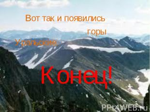 Вот так и появились горы Уральские.Конец!