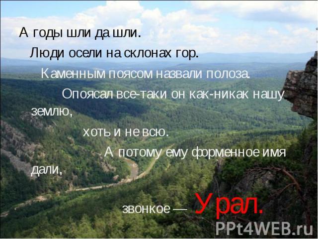 А годы шли да шли. Люди осели на склонах гор. Каменным поясом назвали полоза. Опоясал все-таки он как-никак нашу землю, хоть и не всю. А потому ему форменное имя дали, звонкое —Урал.
