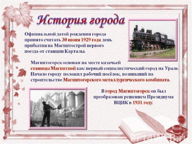 Официальной датой рождения города принято считать 30 июня 1929 года день прибытия на Магнитострой первого поезда от станции Карталы. Магнитогорск основан на месте казачьей станицы Магнитной как первый социалистический город на Урале. Начало городу п…