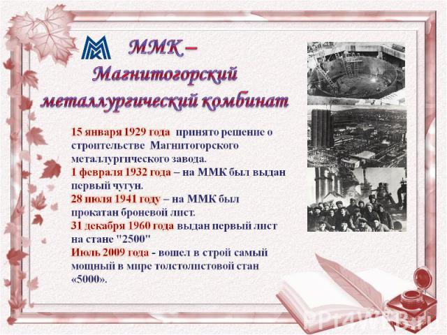 15 января 1929 года принято решение о строительстве Магнитогорского металлургического завода.1 февраля 1932 года – на ММК был выдан первый чугун.28 июля 1941 году – на ММК был прокатан броневой лист.31 декабря 1960 года выдан первый лист на стане