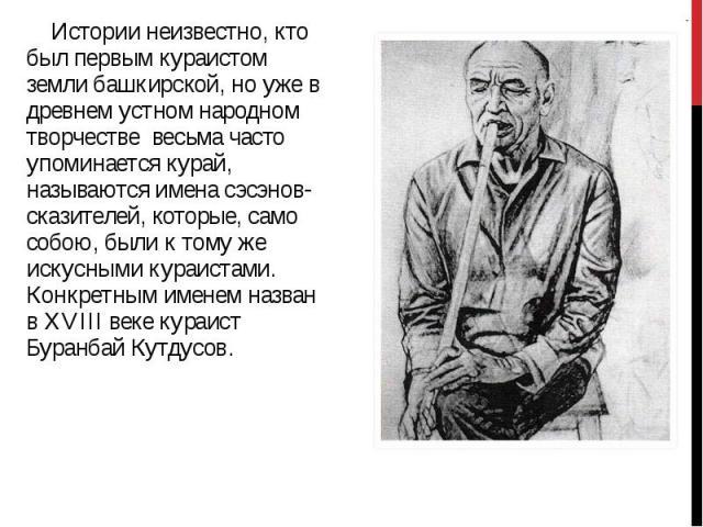 Истории неизвестно, кто был первым кураистом земли башкирской, но уже в древнем устном народном творчестве весьма часто упоминается курай, называются имена сэсэнов-сказителей, которые, само собою, были к тому же искусными кураистами. Конкретным имен…