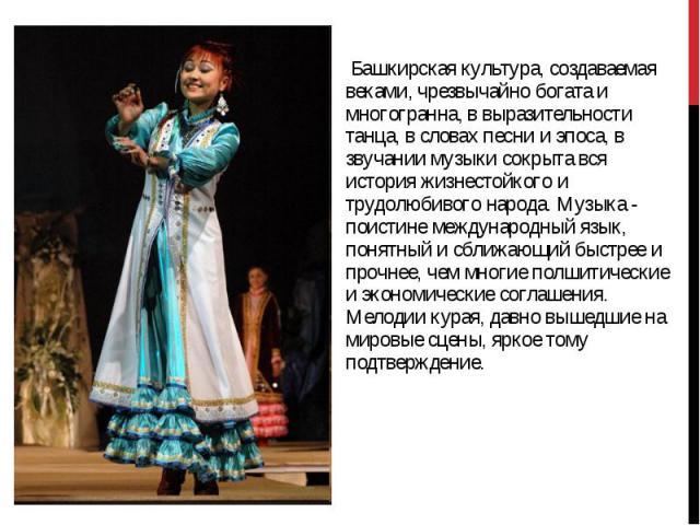 Башкирская культура, создаваемая веками, чрезвычайно богата и многогранна, в выразительности танца, в словах песни и эпоса, в звучании музыки сокрыта вся история жизнестойкого и трудолюбивого народа. Музыка - поистине международный язык, понятный и …