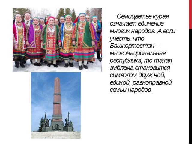 Семицветье курая означает единение многих народов. А если учесть, что Башкортостан – многонациональная республика, то такая эмблема становится символом дружной, единой, равноправной семьи народов. Семицветье курая означает единение многих народов. А…