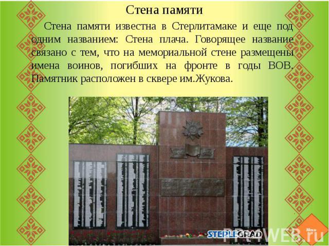 Стена памятиСтена памяти известна в Стерлитамаке и еще под одним названием: Стена плача. Говорящее название связано с тем, что на мемориальной стене размещены имена воинов, погибших на фронте в годы ВОВ. Памятник расположен в сквере им.Жукова.