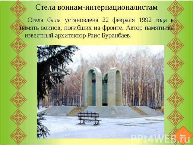 Стела воинам-интернационалистамСтела была установлена 22 февраля 1992 года в память воинов, погибших на фронте. Автор памятника – известный архитектор Раис Буранбаев.