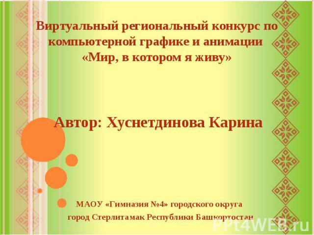 Виртуальный региональный конкурс по компьютерной графике и анимации «Мир, в котором я живу»Автор: Хуснетдинова Карина
