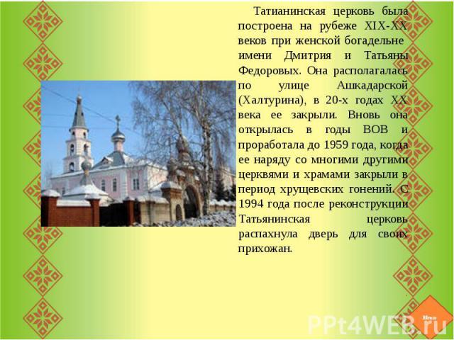 Татианинская церковь была построена на рубеже ХIХ-ХХ веков при женской богадельне имени Дмитрия и Татьяны Федоровых. Она располагалась по улице Ашкадарской (Халтурина), в 20-х годах ХХ века ее закрыли. Вновь она открылась в годы ВОВ и проработала до…