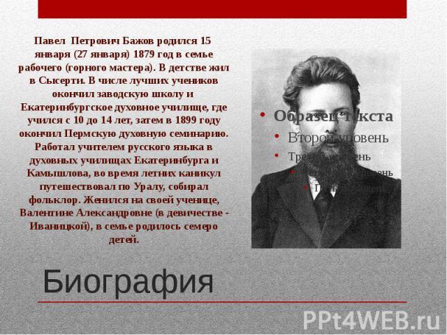 Павел Петрович Бажов родился 15 января (27 января) 1879 год в семье рабочего (горного мастера). В детстве жил в Сысерти. В числе лучших учеников окончил заводскую школу и Екатеринбургское духовное училище, где учился с 10 до 14 лет, затем в 1899 год…