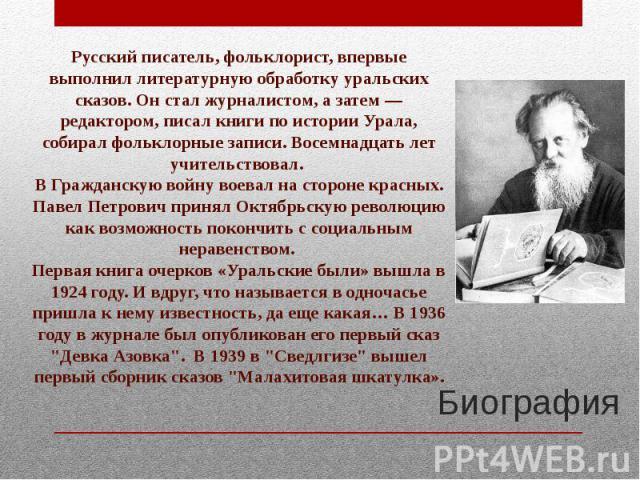 Русский писатель, фольклорист, впервые выполнил литературную обработку уральских сказов. Он стал журналистом, а затем — редактором, писал книги по истории Урала, собирал фольклорные записи. Восемнадцать лет учительствовал. В Гражданскую войну воевал…