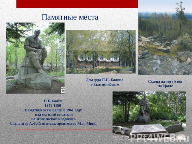 Памятные места П.П.Бажов1879-1950 Памятник установлен в 1961 году над могилой писателя на Ивановском кладбище.Скульптор А.Ф.Степанова, архитектор М.Л. Минц