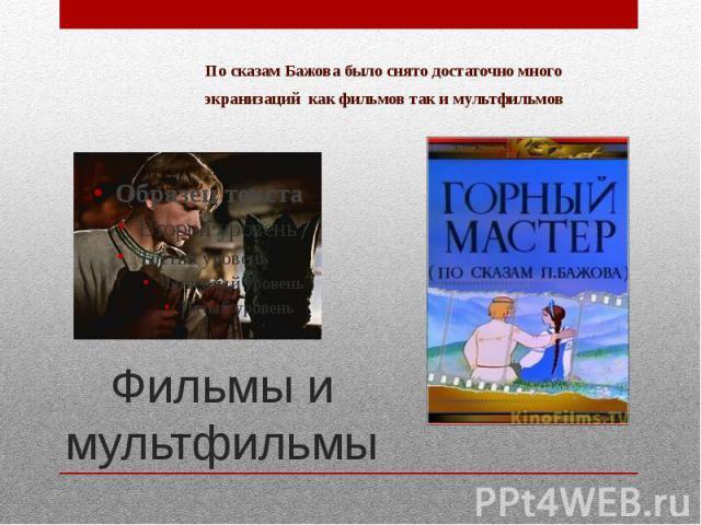 По сказам Бажова было снято достаточно многоэкранизаций как фильмов так и мультфильмов Фильмы и мультфильмы