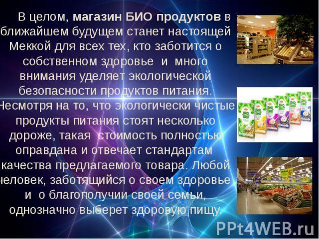 В целом, магазин БИО продуктов в ближайшем будущем станет настоящей Меккой для всех тех, кто заботится о собственном здоровье и много внимания уделяет экологической безопасности продуктов питания. Несмотря на то, что экологически чистые продукты пит…