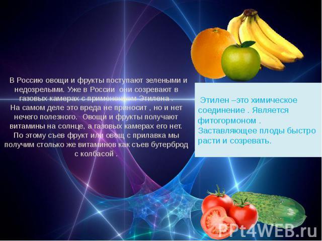 В Россию овощи и фрукты поступают зелеными и недозрелыми. Уже в России они созревают в газовых камерах с применением Этилена .На самом деле это вреда не приносит , но и нет нечего полезного. Овощи и фрукты получают витамины на солнце, а газовых каме…
