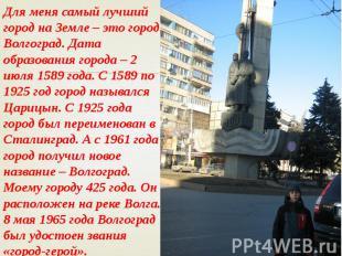 Для меня самый лучший город на Земле – это город Волгоград. Дата образования гор
