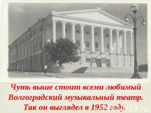 Чуть выше стоит всеми любимый Волгоградский музыкальный театр. Так он выглядел в