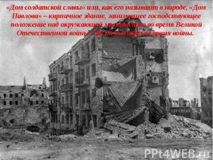 «Дом солдатской славы» или, как его называют в народе, «Дом Павлова» – кирпичное