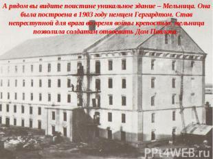 А рядом вы видите поистине уникальное здание – Мельница. Она была построена в 19
