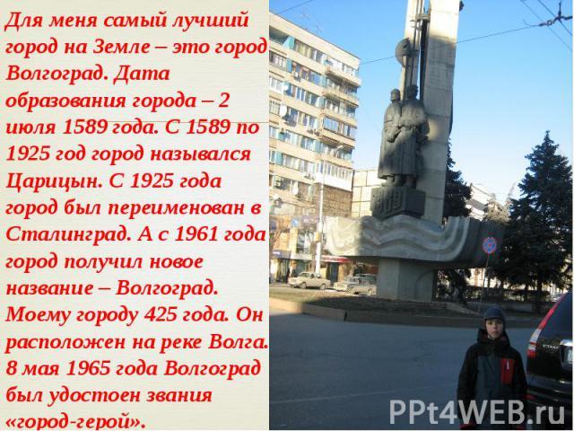 Для меня самый лучший город на Земле – это город Волгоград. Дата образования города – 2 июля 1589 года. С 1589 по 1925 год город назывался Царицын. С 1925 года город был переименован в Сталинград. А с 1961 года город получил новое название – Волгогр…