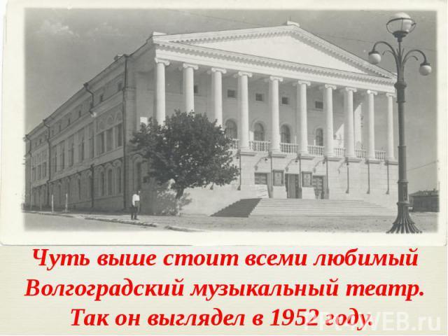 Чуть выше стоит всеми любимый Волгоградский музыкальный театр. Так он выглядел в 1952 году.