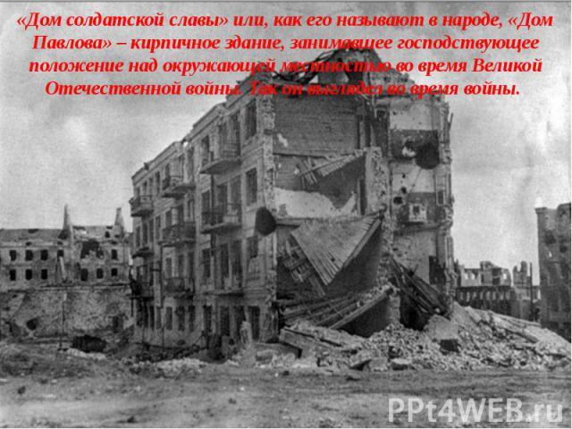 «Дом солдатской славы» или, как его называют в народе, «Дом Павлова» – кирпичное здание, занимавшее господствующее положение над окружающей местностью во время Великой Отечественной войны. Так он выглядел во время войны.