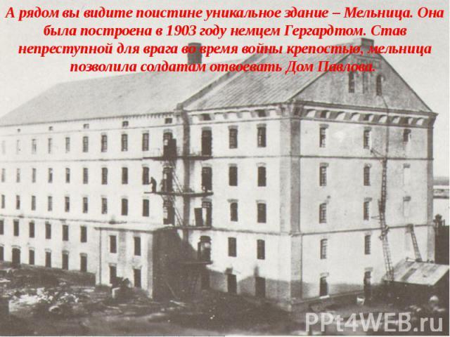 А рядом вы видите поистине уникальное здание – Мельница. Она была построена в 1903 году немцем Гергардтом. Став непреступной для врага во время войны крепостью, мельница позволила солдатам отвоевать Дом Павлова.