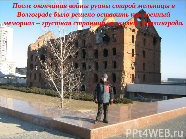 После окончания войны руины старой мельницы в Волгограде было решено оставить как военный мемориал – грустная страница из жизни Сталинграда.