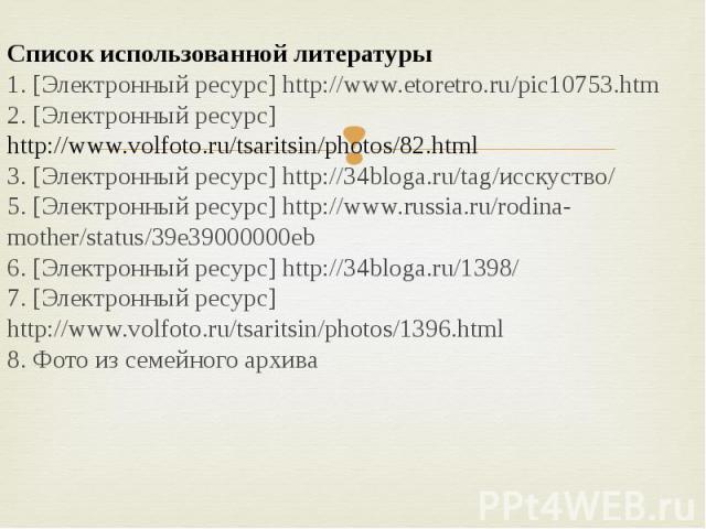 Список использованной литературы1. [Электронный ресурс] http://www.etoretro.ru/pic10753.htm2. [Электронный ресурс] http://www.volfoto.ru/tsaritsin/photos/82.html3. [Электронный ресурс] http://34bloga.ru/tag/исскуство/5. [Электронный ресурс] http://w…