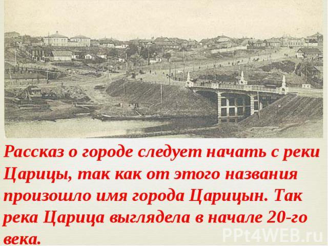 Рассказ о городе следует начать с реки Царицы, так как от этого названия произошло имя города Царицын. Так река Царица выглядела в начале 20-го века.