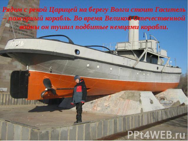 Рядом с рекой Царицей на берегу Волги стоит Гаситель – пожарный корабль. Во время Великой Отечественной войны он тушил подбитые немцами корабли.
