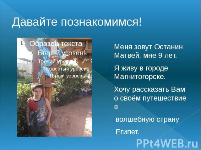 Меня зовут Останин Матвей, мне 9 лет. Я живу в городе Магнитогорске. Хочу рассказать Вам о своём путешествие в волшебную страну Египет.