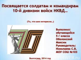 Посвящается солдатам и командирам 10-й дивизии войск НКВД… Выполнил: обучающийся