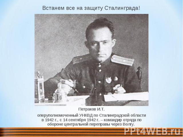 Встанем все на защиту Сталинграда! Петраков И.Т. оперуполномоченный УНКВД по Сталинградской области в 1942 г., с 14 сентября 1942 г. – командир отряда по обороне центральной переправы через Волгу.