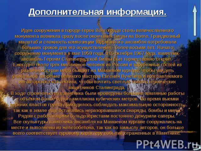 Дополнительная информация .Идея сооружения в городе-герое Волгограде столь величественного монумента возникла сразу после окончания битвы на Волге. Грандиозный масштаб и сложность композиции задуманного ансамбля потребовали больших сроков для его ос…