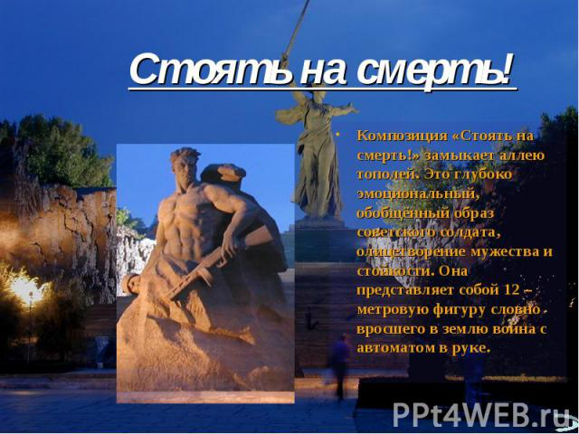 Стоять на смерть!Композиция «Стоять на смерть!» замыкает аллею тополей. Это глубоко эмоциональный, обобщённый образ советского солдата, олицетворение мужества и стойкости. Она представляет собой 12 –метровую фигуру словно вросшего в землю война с ав…