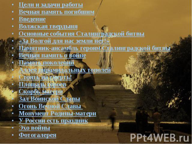 Цели и задачи работыВечная память погибшимВведениеВолжская твердыняОсновные события Сталинградской битвы«За Волгой для нас земли нет!»Памятник-ансамбль героям Сталинградской битвыВечная память о войнеПамять поколенийАллея пирамидальных тополейСтоять…