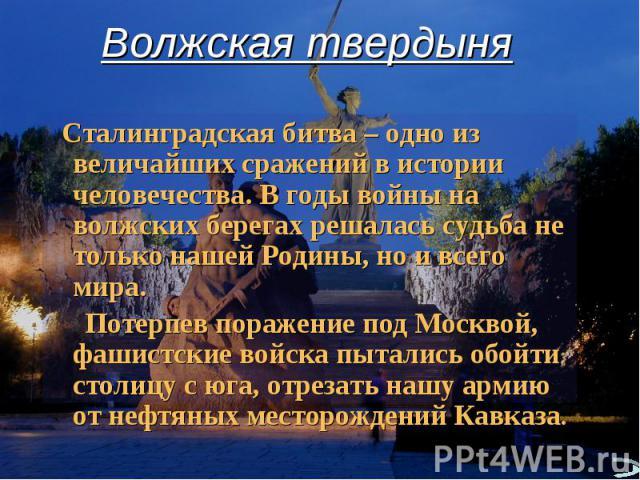 Волжская твердыня Сталинградская битва – одно из величайших сражений в истории человечества. В годы войны на волжских берегах решалась судьба не только нашей Родины, но и всего мира. Потерпев поражение под Москвой, фашистские войска пытались обойти …