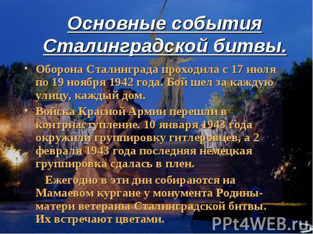 Основные события Сталинградской битвы. Оборона Сталинграда проходила с 17 июля по 19 ноября 1942 года. Бой шел за каждую улицу, каждый дом.Войска Красной Армии перешли в контрнаступление. 10 января 1943 года окружили группировку гитлеровцев, а 2 фев…