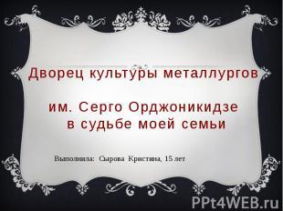 Дворец культуры металлургов им. Серго Орджоникидзе в судьбе моей семьи Выполнила