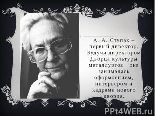 А. А. Ступак – первый директор. Будучи директором Дворца культуры металлургов он