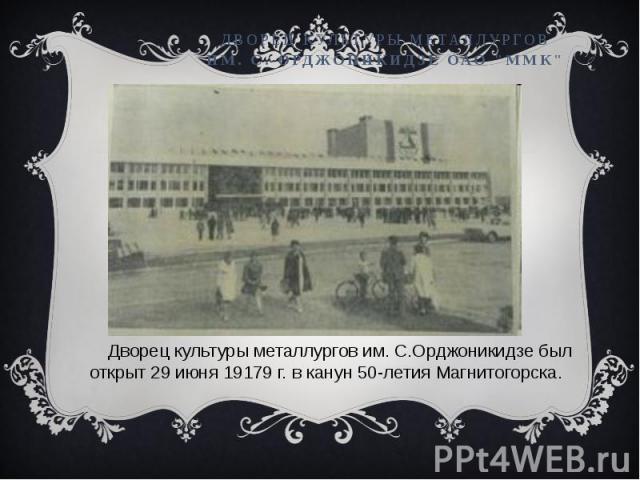 Дворец культуры металлургов им. С.Орджоникидзе был открыт 29 июня 19179 г. в канун 50-летия Магнитогорска.
