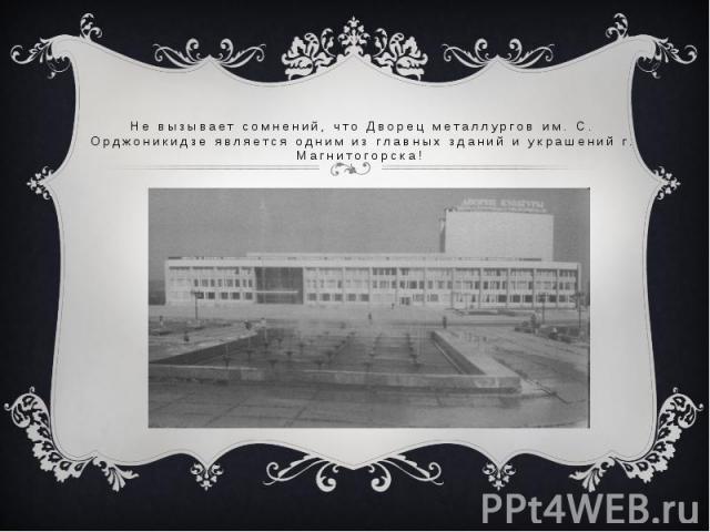 Не вызывает сомнений, что Дворец металлургов им. С. Орджоникидзе является одним из главных зданий и украшений г. Магнитогорска!