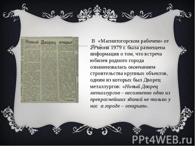 В «Магнитогорском рабочем» от 29 июня 1979 г. была размещена информация о том, что встреча юбилея родного города ознаменовалась окончанием строительства крупных объектов, одним из которых был Дворец металлургов: «Новый Дворец металлургов – несомненн…