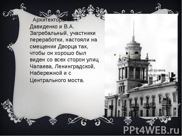 Архитекторы П.Н. Давиденко и В.А. Загребальный, участники переработки, настояли на смещении Дворца так, чтобы он хорошо был виден со всех сторон улиц Чапаева, Ленинградской, Набережной и с Центрального моста.