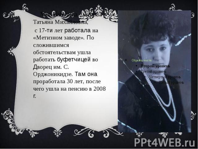Моя бабушка, Сырова Татьяна Михайловна, Моя бабушка, Сырова Татьяна Михайловна, с 17-ти лет работала на «Метизном заводе». По сложившимся обстоятельствам ушла работать буфетчицей во Дворец им. С. Орджоникидзе. Там она проработала 30 лет, после чего …