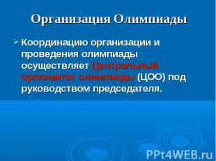 Организация Олимпиады Координацию организации и проведения олимпиады осуществляе