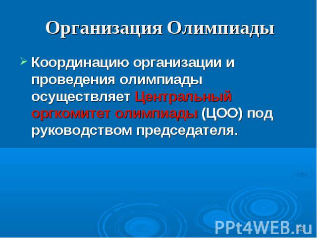 Организация Олимпиады Координацию организации и проведения олимпиады осуществляет Центральный оргкомитет олимпиады (ЦОО) под руководством председателя.