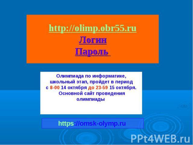 http://olimp.obr55.ru Логин Пароль Олимпиада по информатике, школьный этап, пройдет в период с 8-00 14 октября до 23-59 15 октября. Основной сайт проведения олимпиады https://omsk-olymp.ru