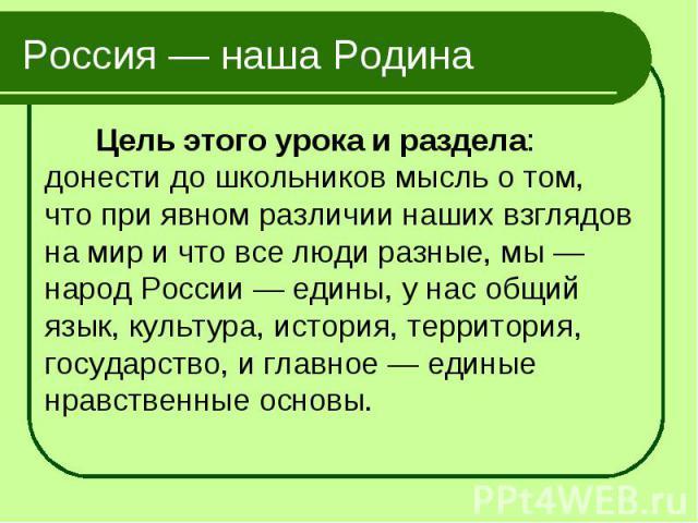 Цель этого урока и раздела: донести до школьников мысль о том, что при явном различии наших взглядов на мир и что все люди разные, мы — народ России — едины, у нас общий язык, культура, история, территория, государство, и главное — единые нравственн…