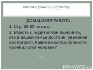 Любовь и уважение к отечествуДОМАШНЯЯ РАБОТА1. Стр. 62-63 читать.2. Вместе с род