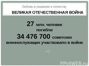 Любовь и уважение к отечеству ВЕЛИКАЯ ОТЕЧЕСТВЕННАЯ ВОЙНА27 млн. человекпогибли3